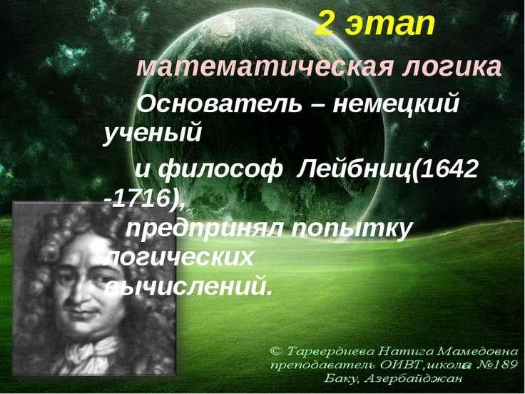 2 этап математическая логика Основатель – немецкий ученый и философ Лейбниц(1...