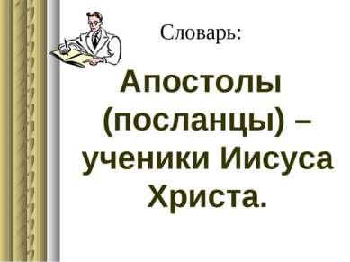 Словарь: Апостолы (посланцы) – ученики Иисуса Христа.