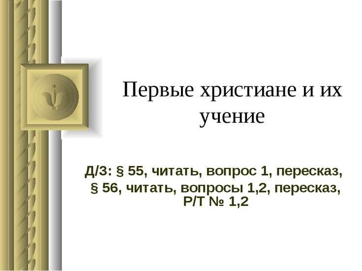 Первые христиане и их учение Д/З: § 55, читать, вопрос 1, пересказ, § 56, чит...