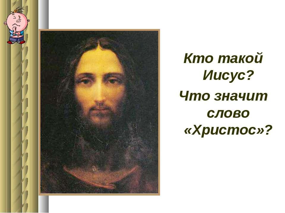 Кто такой Иисус? Что значит слово «Христос»?