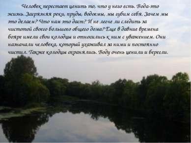 Человек перестает ценить то, что у него есть. Вода-это жизнь. Загрязняя реки,...
