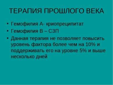 ТЕРАПИЯ ПРОШЛОГО ВЕКА Гемофилия А- криопреципитат Гемофилия В – СЗП Данная те...