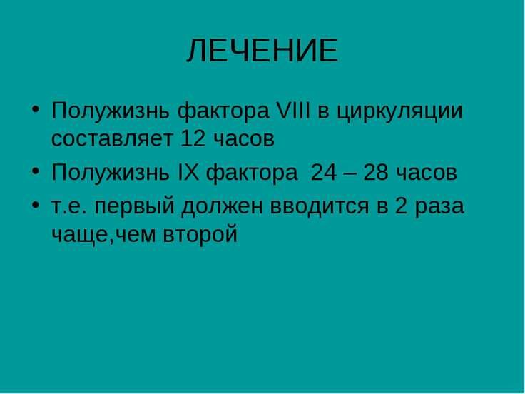 ЛЕЧЕНИЕ Полужизнь фактора VIII в циркуляции составляет 12 часов Полужизнь IX ...