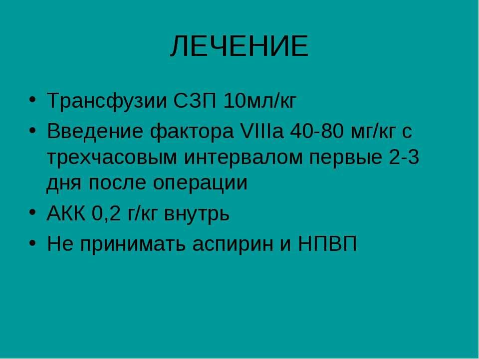 ЛЕЧЕНИЕ Трансфузии СЗП 10мл/кг Введение фактора VIIIа 40-80 мг/кг с трехчасов...