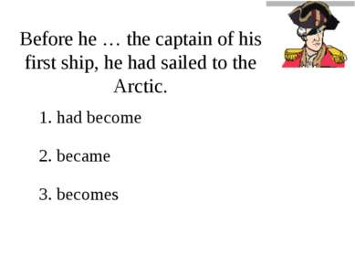 Before he … the captain of his first ship, he had sailed to the Arctic. 1. ha...