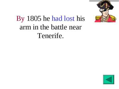 By 1805 he had lost his arm in the battle near Tenerife.