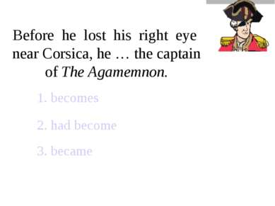 Before he lost his right eye near Corsica, he … the captain of The Agamemnon....