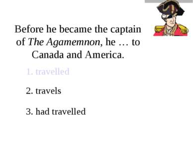 Before he became the captain of The Agamemnon, he … to Canada and America. 1....