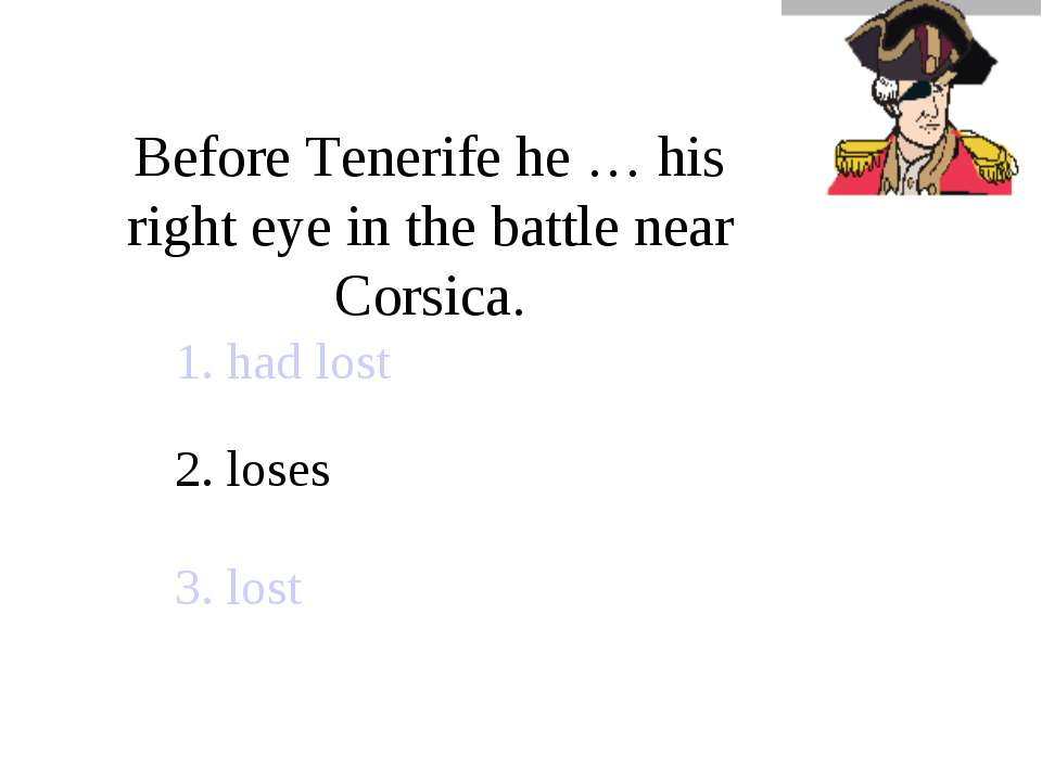 Before Tenerife he … his right eye in the battle near Corsica. 1. had lost 2....