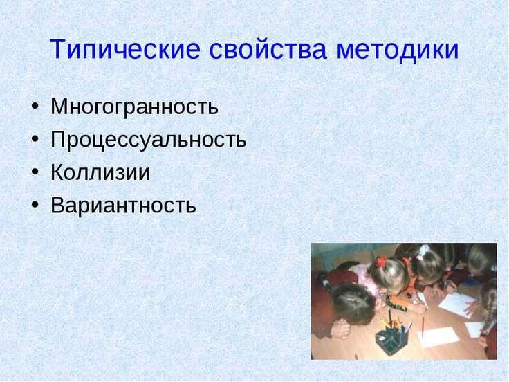 Типические свойства методики Многогранность Процессуальность Коллизии Вариант...