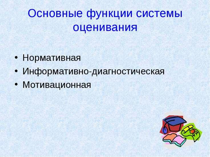 Основные функции системы оценивания Нормативная Информативно-диагностическая ...