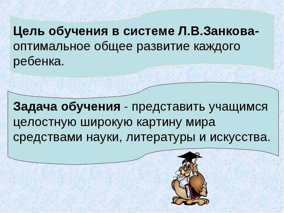 Цель обучения в системе Л.В.Занкова- оптимальное общее развитие каждого ребен...