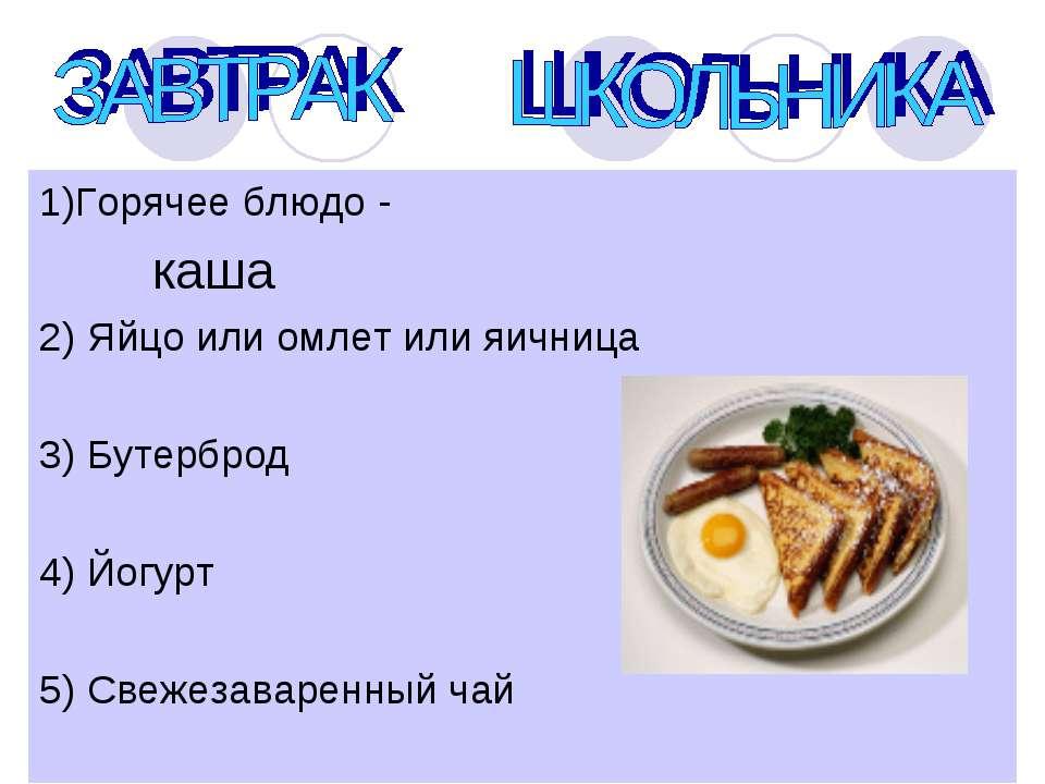 1)Горячее блюдо - каша 2) Яйцо или омлет или яичница 3) Бутерброд 4) Йогурт 5...