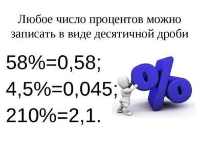 Любое число процентов можно записать в виде десятичной дроби 58%=0,58; 4,5%=0...