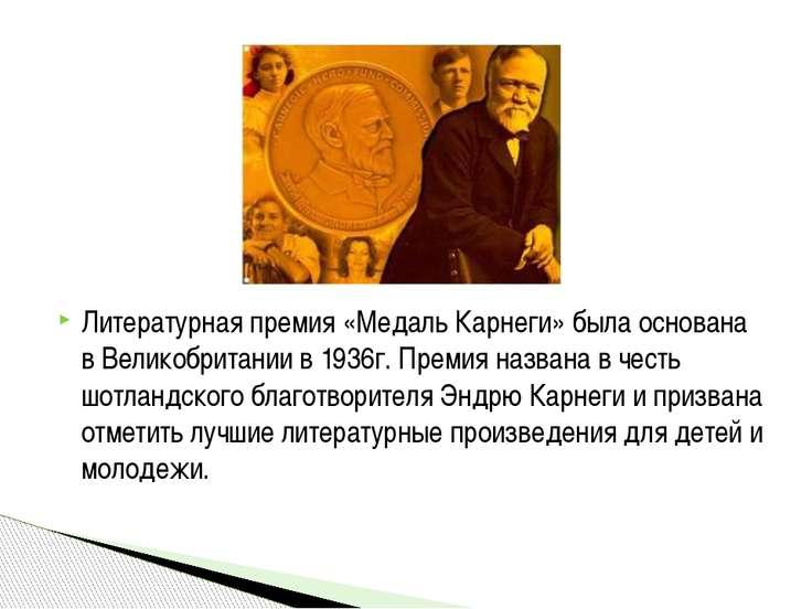 Литературная премия «Медаль Карнеги» была основана в Великобритании в 1936г. ...