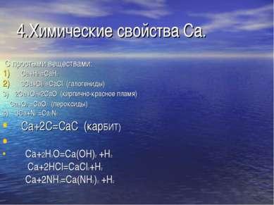 4.Химические свойства Ca. С простыми веществами: Ca+H2 =CaH2 3Ca+Cl2 =CaCl2 (...