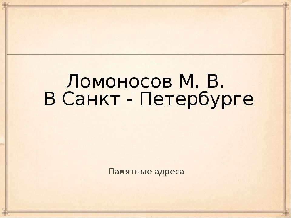 Ломоносов М. В. В Санкт - Петербурге Памятные адреса