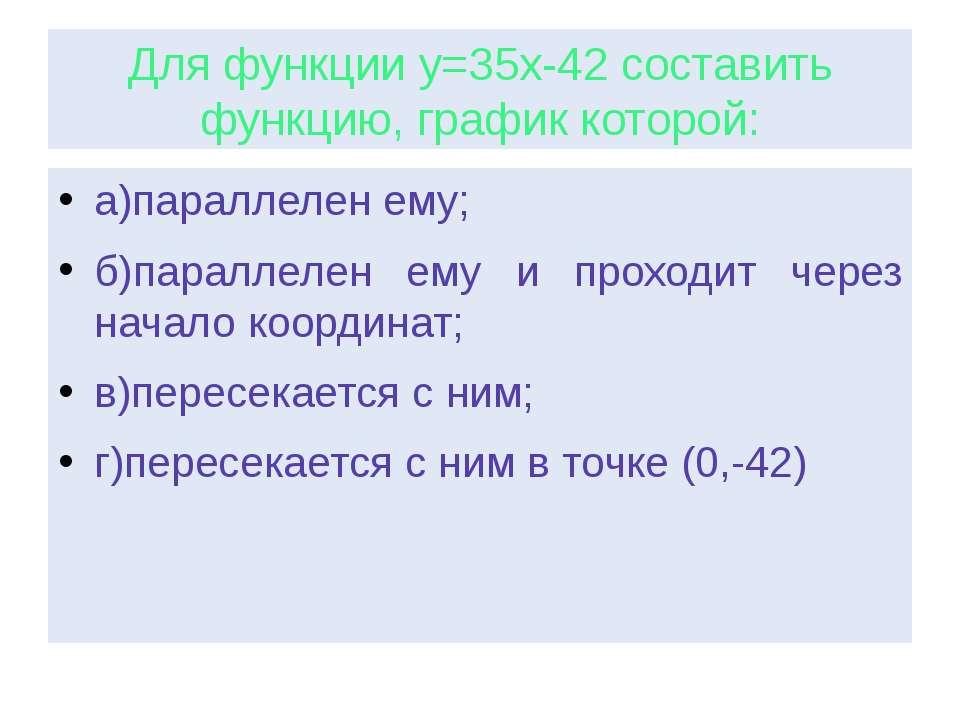 Для функции у=35х-42 составить функцию, график которой: а)параллелен ему; б)п...