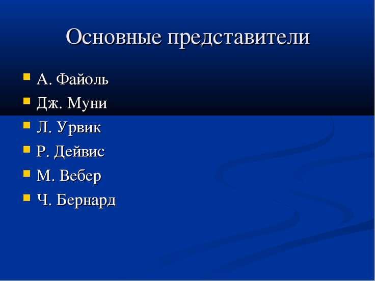 Основные представители А. Файоль Дж. Муни Л. Урвик Р. Дейвис М. Вебер Ч. Бернард