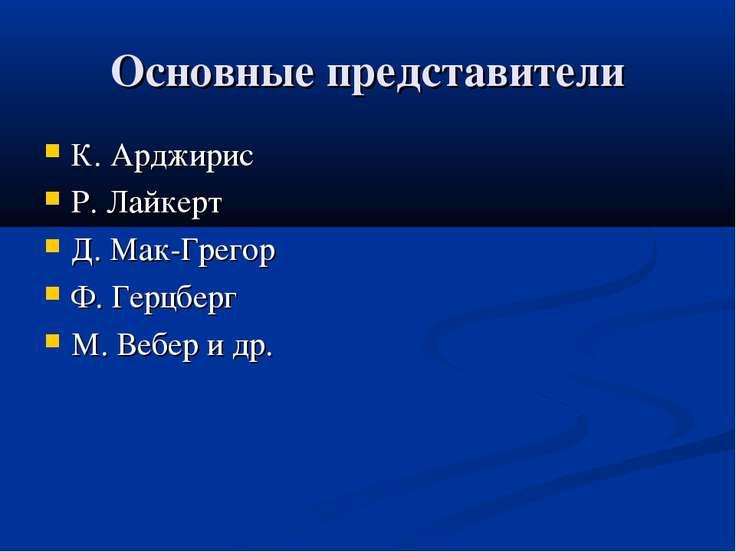 Основные представители К. Арджирис Р. Лайкерт Д. Мак-Грегор Ф. Герцберг М. Ве...