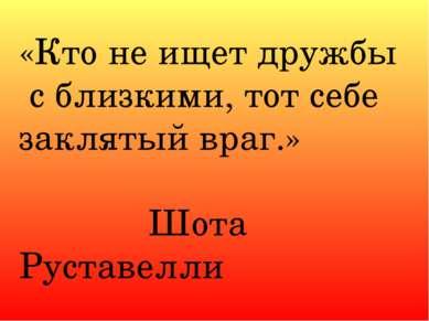 «Кто не ищет дружбы с близкими, тот себе заклятый враг.» Шота Руставелли