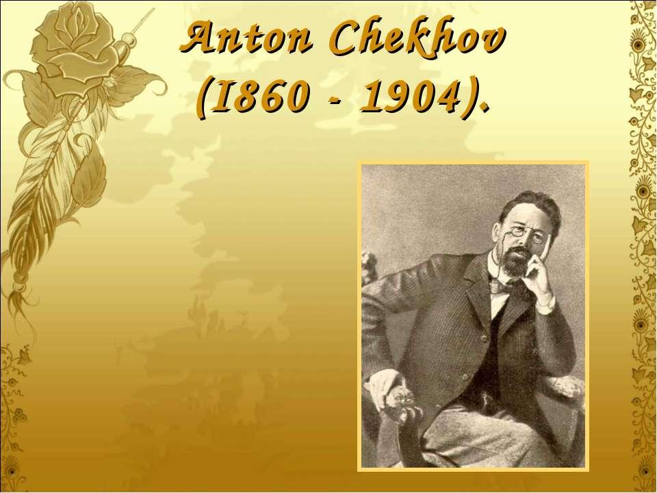 Anton Chekhov (I860 - 1904).