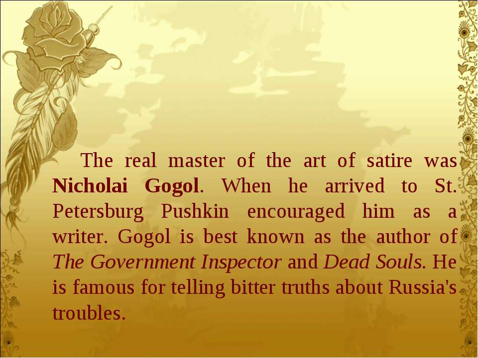 The real master of the art of satire was Nicholai Gogol. When he arrived to S...