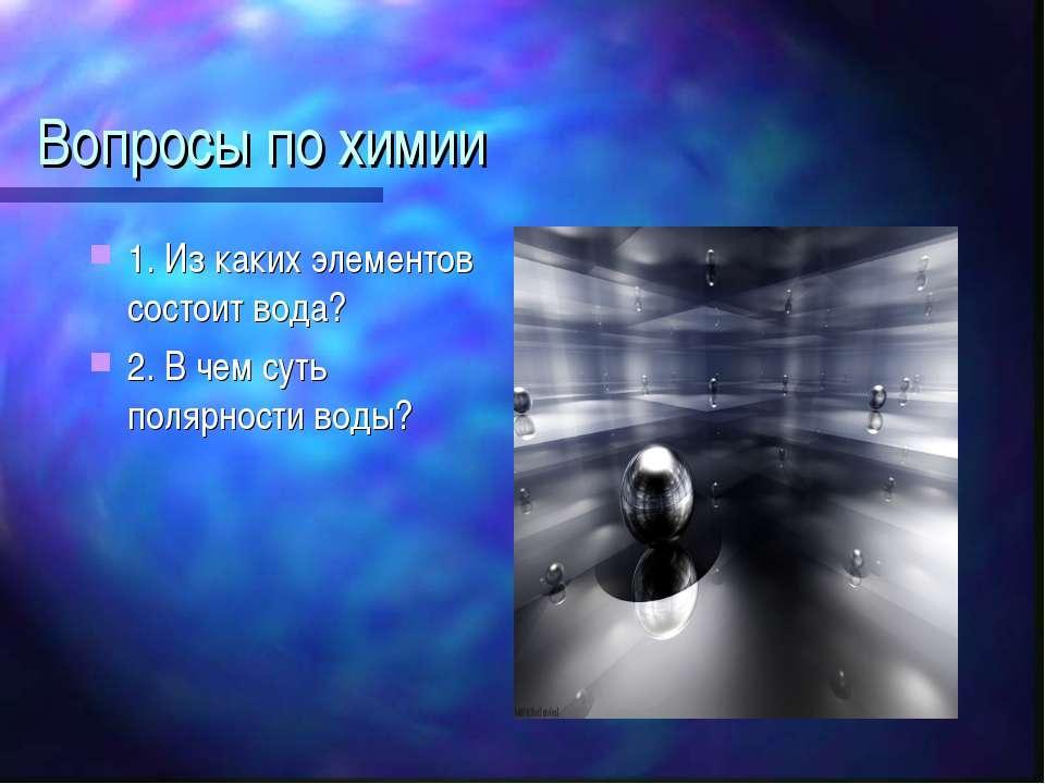 Вопросы по химии 1. Из каких элементов состоит вода? 2. В чем суть полярности...