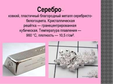 Серебро-ковкий,пластичныйблагородныйметаллсеребристо-белогоцвета.Криста...
