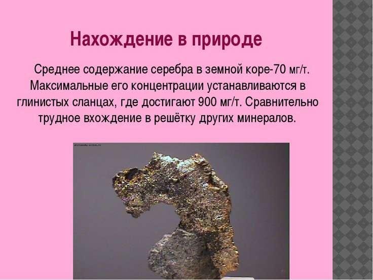 Нахождение в природе Среднее содержание серебра в земной коре-70 мг/т. Максим...