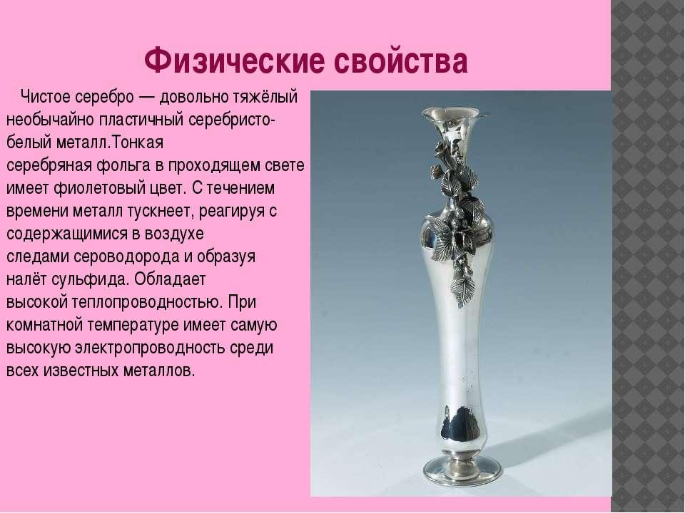 Физические свойства Чистое серебро— довольно тяжёлый необычайно пластичный с...