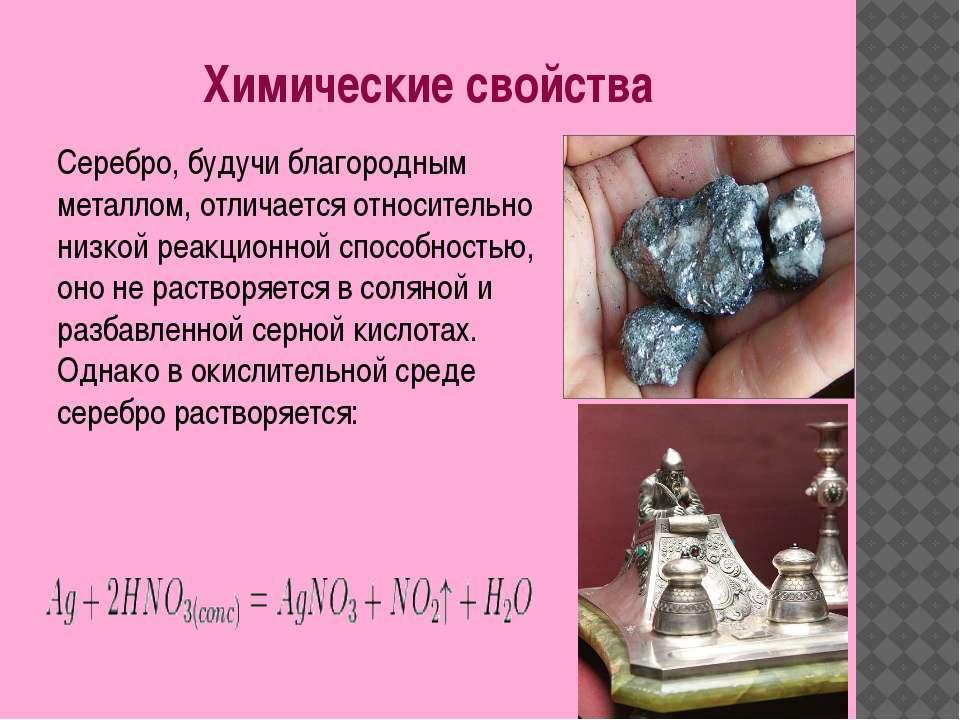 Химические свойства Серебро, будучи благородным металлом, отличается относите...