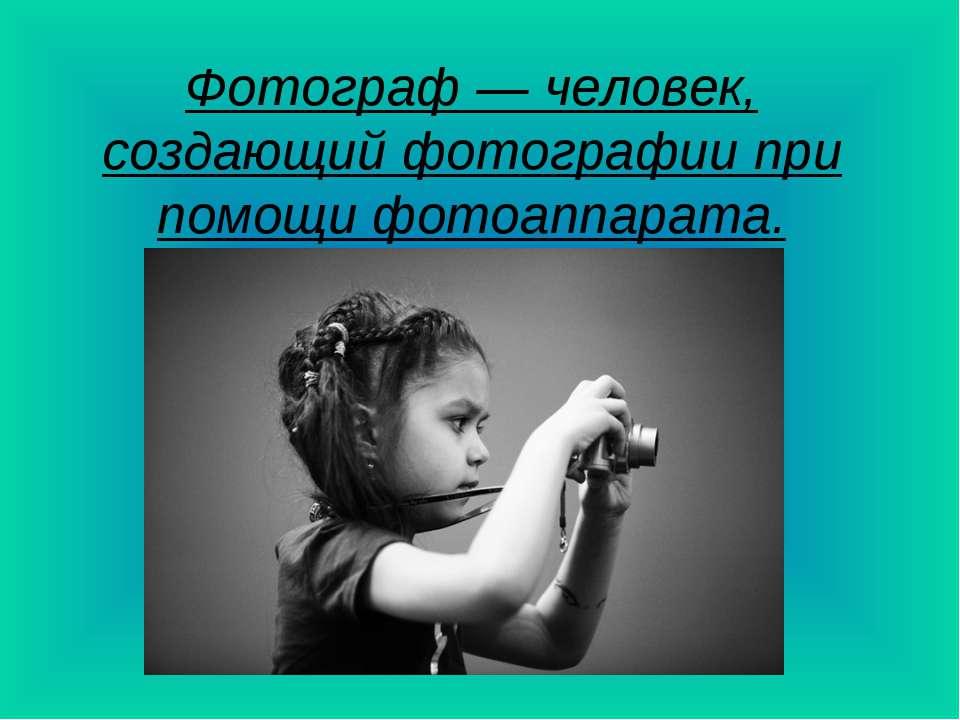 Фотограф — человек, создающий фотографии при помощи фотоаппарата.