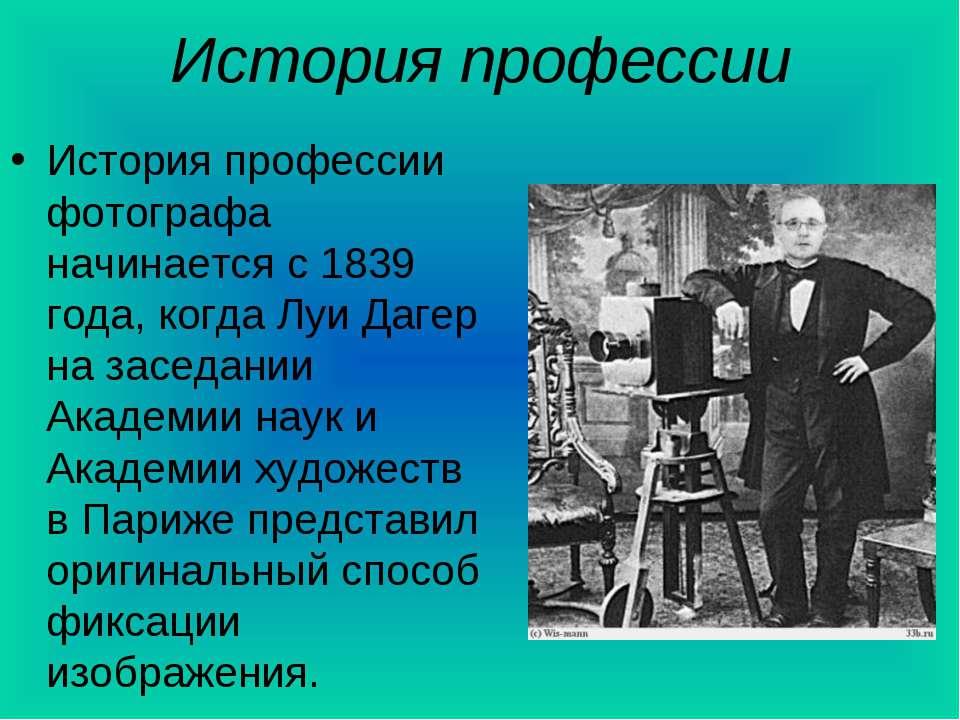 История профессии История профессии фотографа начинается с 1839 года, когда Л...