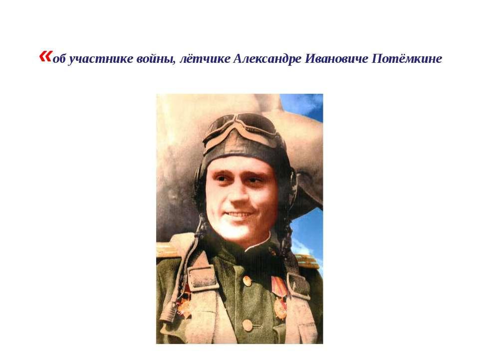 «об участнике войны, лётчике Александре Ивановиче Потёмкине
