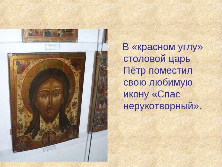 В «красном углу» столовой царь Пётр поместил свою любимую икону «Спас нерукот...