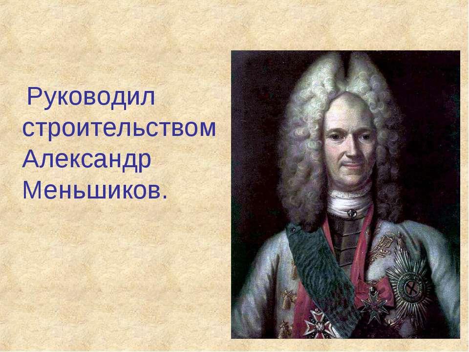 Руководил строительством Александр Меньшиков.