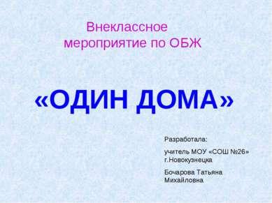 Внеклассное мероприятие по ОБЖ «ОДИН ДОМА» Разработала: учитель МОУ «СОШ №26»...