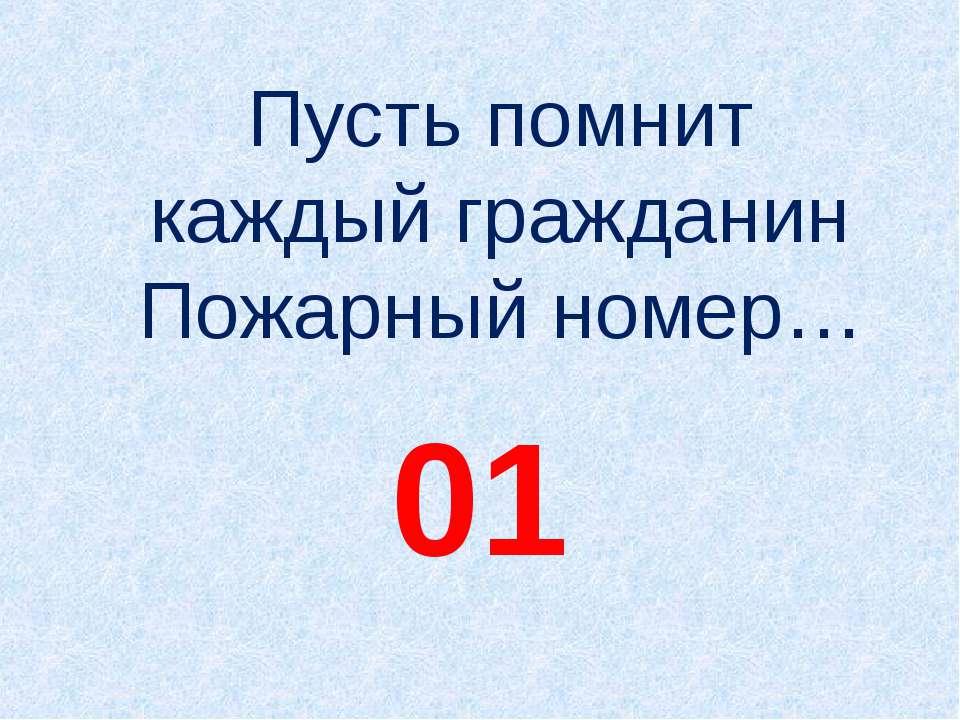 Пусть помнит каждый гражданин Пожарный номер… 01