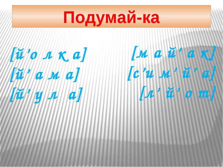 [й'о л к а] [й' а м а] [й' у л а] [м а й' а к] [с'и м' й' а] [л' й' о т] Поду...