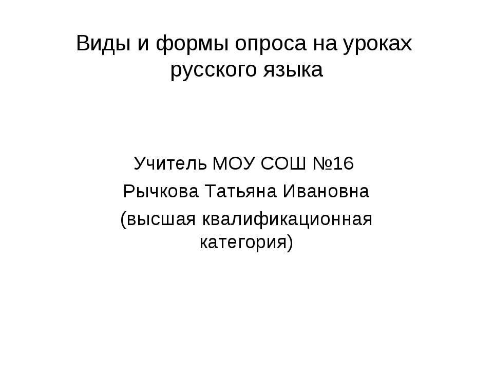 Виды и формы опроса на уроках русского языка Учитель МОУ СОШ №16 Рычкова Тать...