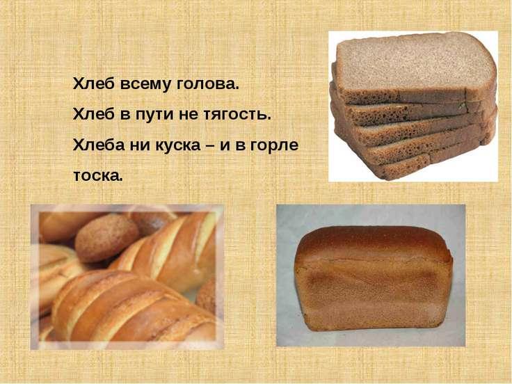 Хлеб всему голова. Хлеб в пути не тягость. Хлеба ни куска – и в горле тоска.