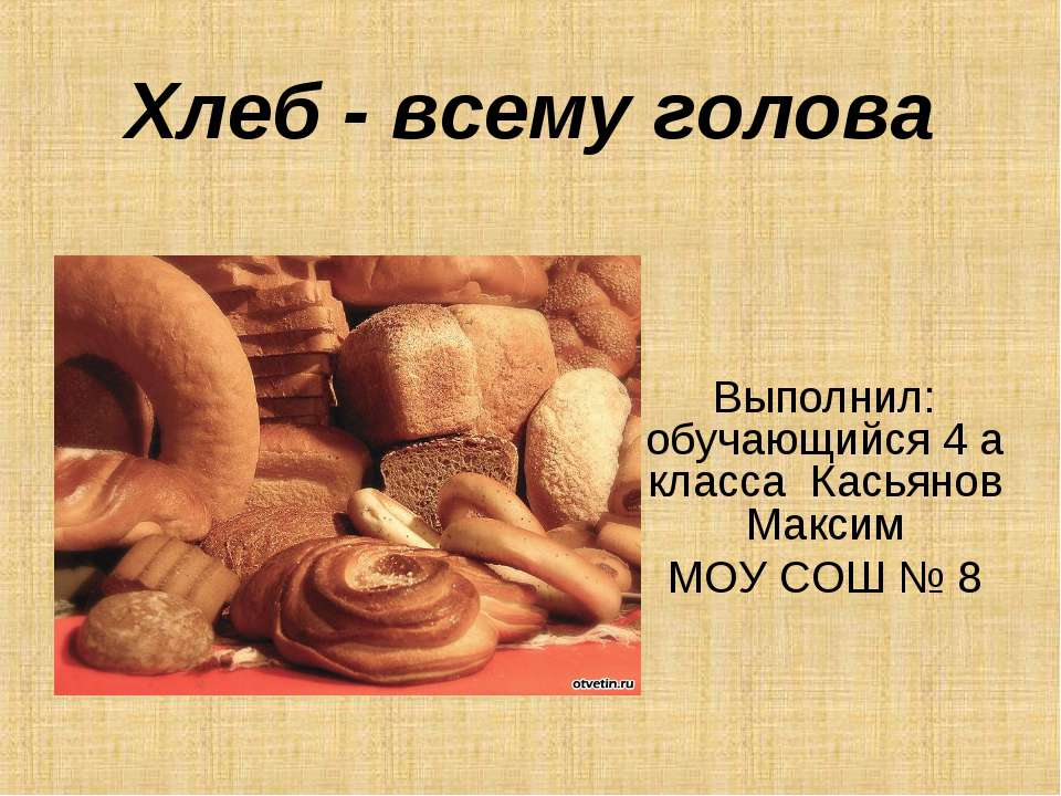 Хлеб - всему голова Выполнил: обучающийся 4 а класса Касьянов Максим МОУ СОШ № 8