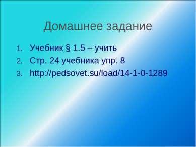 Домашнее задание Учебник § 1.5 – учить Стр. 24 учебника упр. 8 http://pedsove...