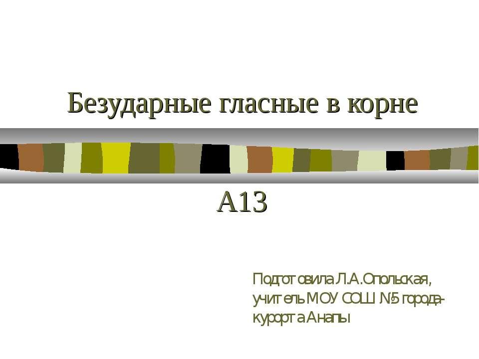 Безударные гласные в корне А13 Подготовила Л.А.Опольская, учитель МОУ СОШ №5 ...