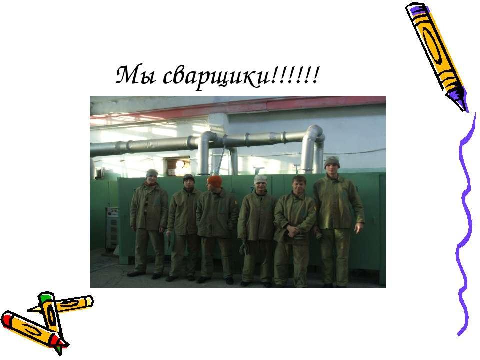 Мы сварщики!!!!!!