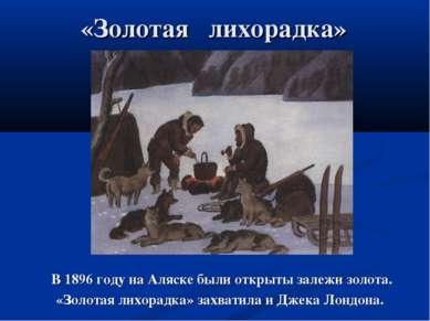 «Золотая лихорадка» В 1896 году на Аляске были открыты залежи золота. «Золота...