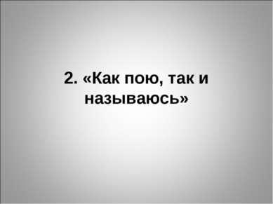 2. «Как пою, так и называюсь»