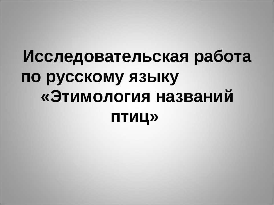 Исследовательская работа по русскому языку «Этимология названий птиц»