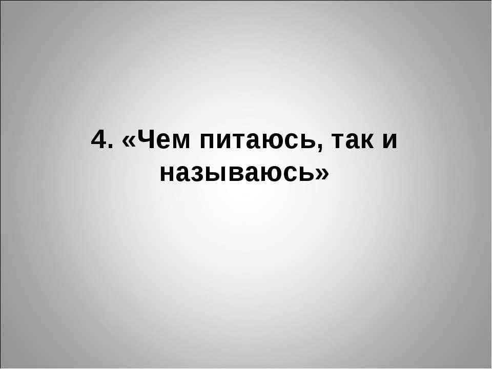 4. «Чем питаюсь, так и называюсь»